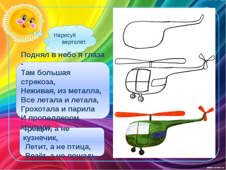 Нарисуй вертолёт. Трещит, а не кузнечик, Летит, а не птица, Везёт, а не лошад...