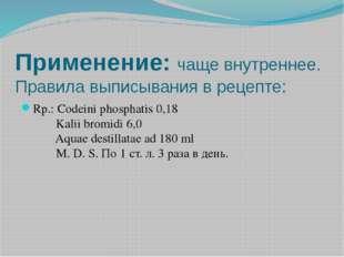 Применение:чаще внутреннее. Правила выписывания в рецепте: Rp.: Codeini phos