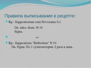 Правила выписывания в рецепте: Rp.: Suppositorium cum Novocaino 0,1  Da.