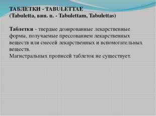 ТАБЛЕТКИ - TABULETTAE (Tabuletta, вин. п. - Tabulettam, Tabulettas) Таблетки