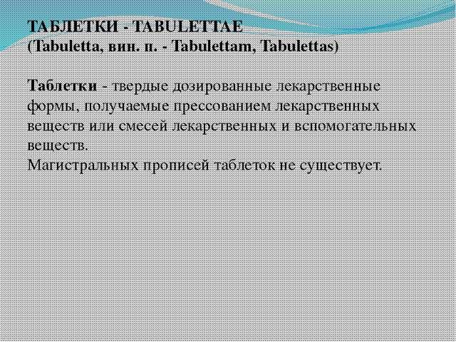 ТАБЛЕТКИ - TABULETTAE (Tabuletta, вин. п. - Tabulettam, Tabulettas) Таблетки...
