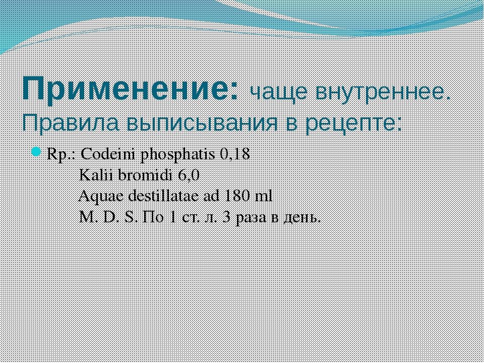 Применение:чаще внутреннее. Правила выписывания в рецепте: Rp.: Codeini phos...