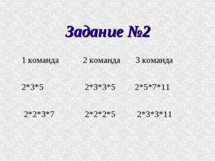 Задание №2 1 команда 2 команда 3 команда 2*3*5 2*3*3*5 2*5*7*11 2*2*3*7 2*2*2