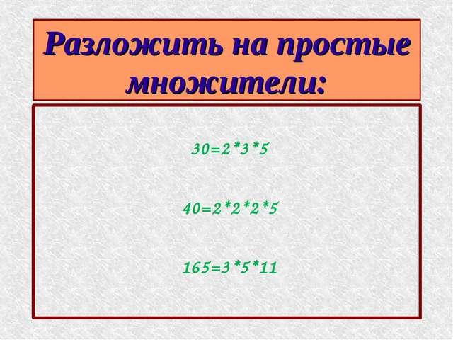 Разложить на простые множители: 30=2*3*5 40=2*2*2*5 165=3*5*11