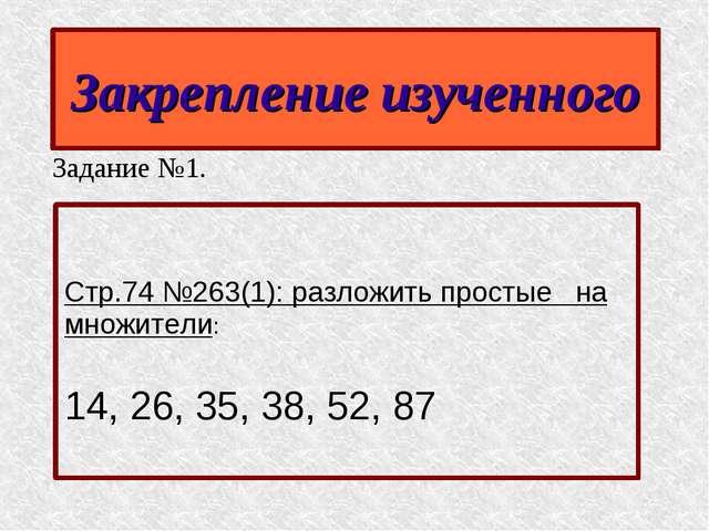 Закрепление изученного Задание №1. Стр.74 №263(1): разложить простые на множи...
