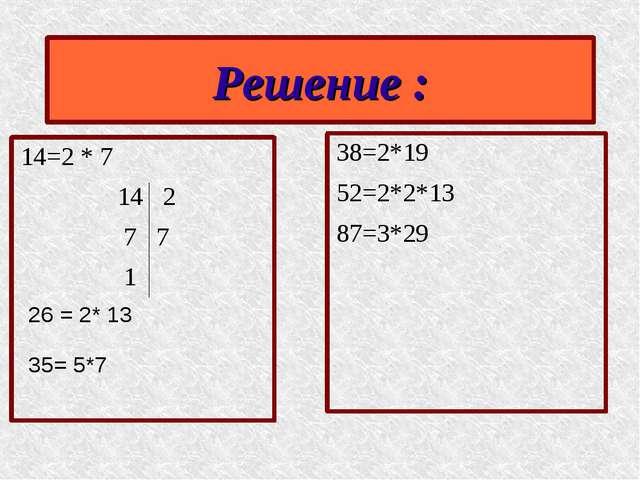 14=2 * 7 14 2 7 7 1 38=2*19 52=2*2*13 87=3*29 Решение : 26 = 2* 13 35= 5*7