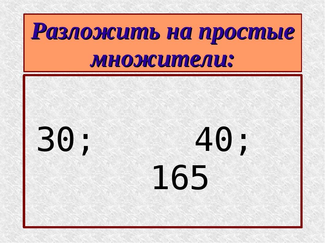 Разложить на простые множители: 30; 40; 165