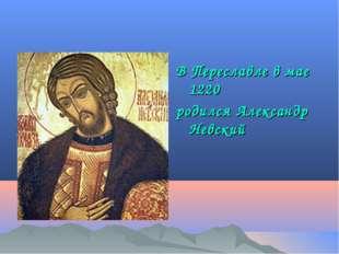 В Переславле в мае 1220 родился Александр Невский