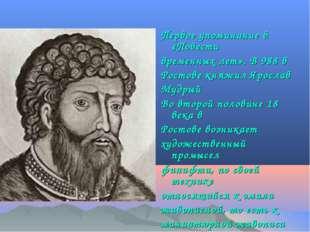Первое упоминание в «Повести временных лет». В 988 в Ростове княжил Ярослав М