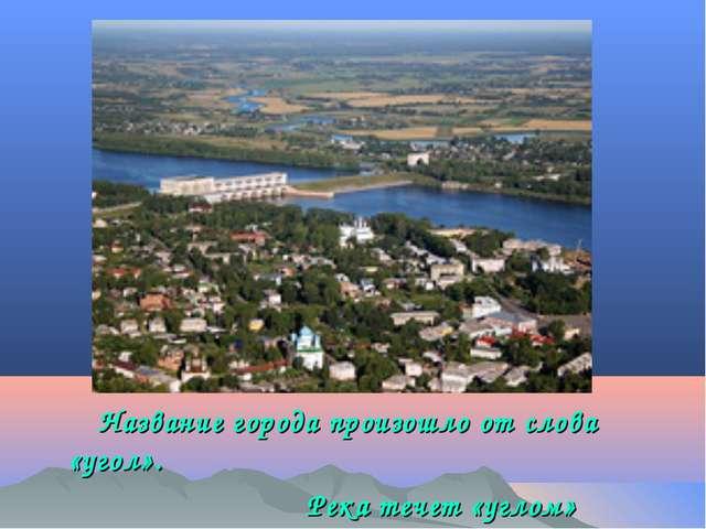 Название города произошло от слова «угол». Река течет «углом»