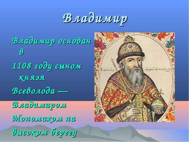 Владимир Владимир основан в 1108 году сыном князя Всеволода — Владимиром Моно...