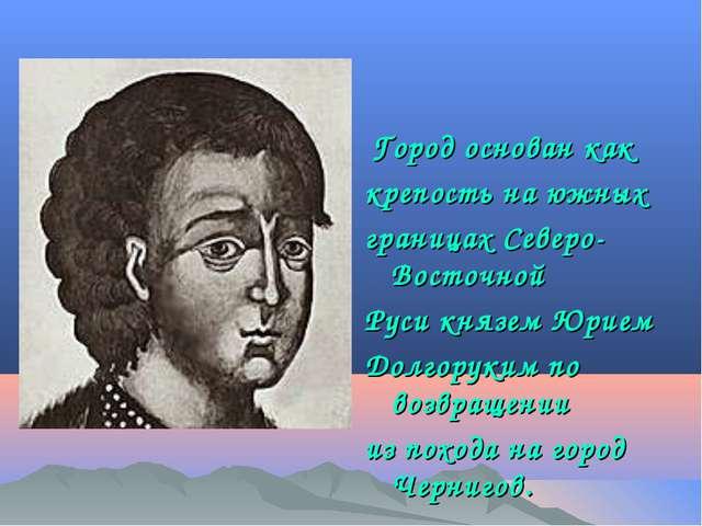 Город основан как крепость на южных границах Северо-Восточной Руси князем Юр...