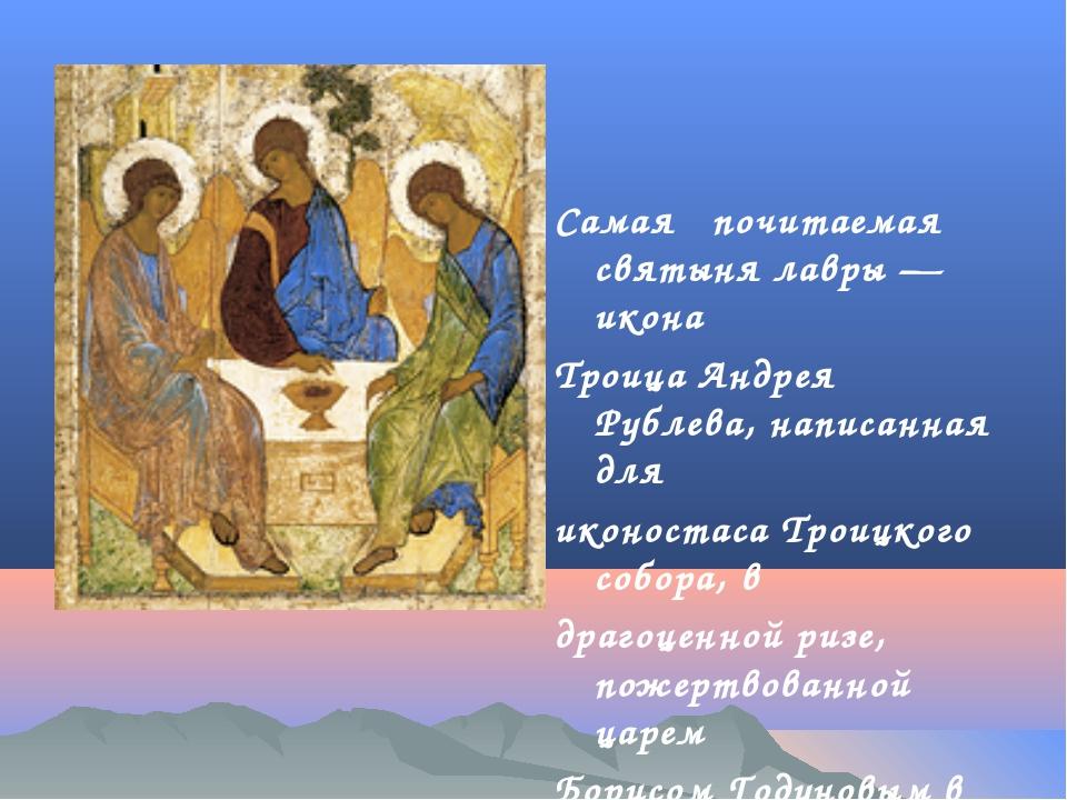 Самая почитаемая святыня лавры — икона Троица Андрея Рублева, написанная для...
