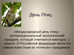День Птиц «Международный день птиц» - интернациональный экологический праздни