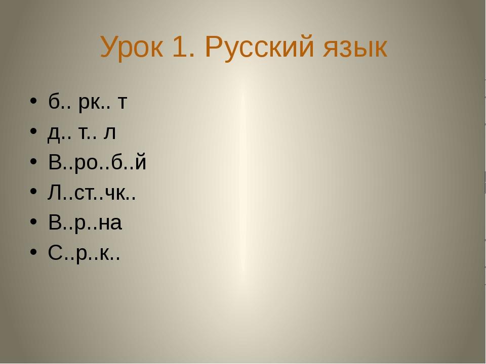 Урок 1. Русский язык б.. рк.. т д.. т.. л В..ро..б..й Л..ст..чк.. В..р..на С....