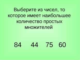 Выберите из чисел, то которое имеет наибольшее количество простых множителей