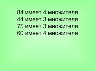 84 имеет 4 множителя 44 имеет 3 множителя 75 имеет 3 множителя 60 имеет 4 мно