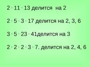 2.11.13 делится на 2 2.5.3.17 делится на 2, 3, 6 3.5.23.41дел