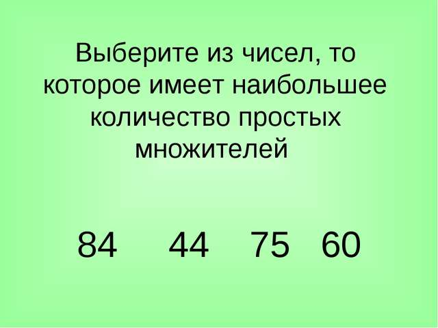 Выберите из чисел, то которое имеет наибольшее количество простых множителей...