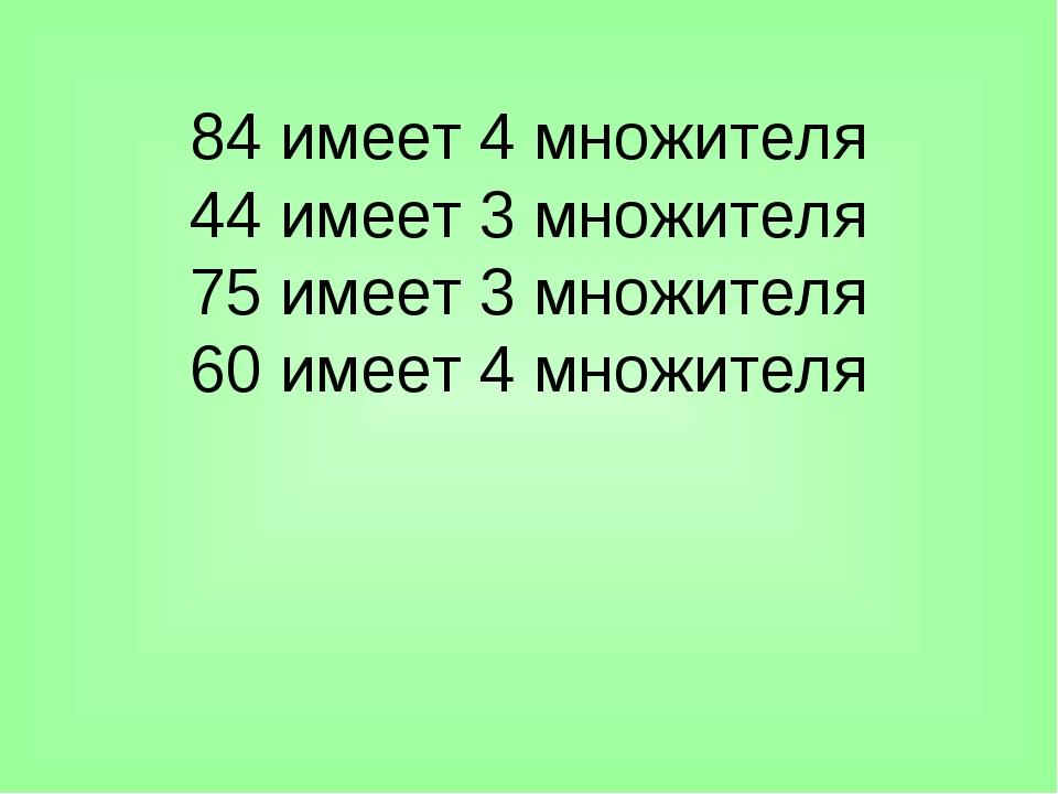 84 имеет 4 множителя 44 имеет 3 множителя 75 имеет 3 множителя 60 имеет 4 мно...