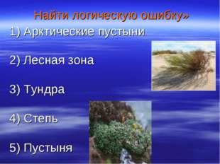 Найти логическую ошибку» 1) Арктические пустыни 2) Лесная зона 3) Тундра 4)