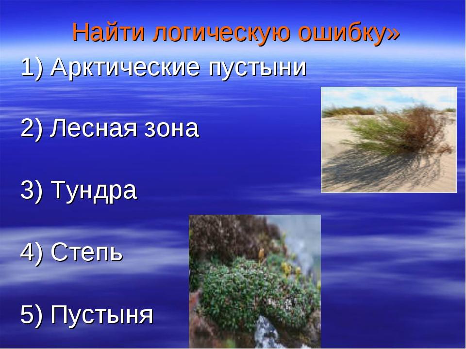 Найти логическую ошибку» 1) Арктические пустыни 2) Лесная зона 3) Тундра 4)...