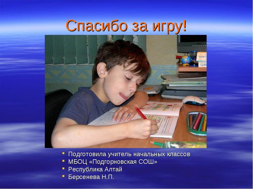 Спасибо за игру! Подготовила учитель начальных классов МБОЦ «Подгорновская СО...