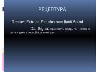 РЕЦЕПТУРА Recipe: Extracti Eleutherocci fluidi 5о ml Da. Signa. Принимать вн