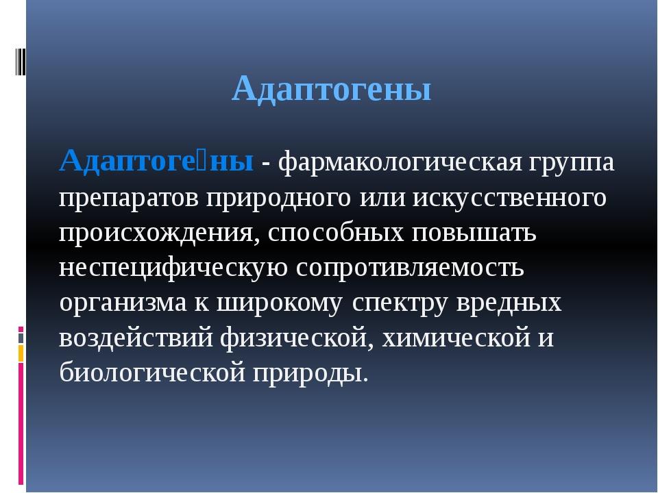 Адаптогены Адаптоге́ны - фармакологическая группа препаратовприродного или...