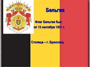Бельгия Флаг Бельгии был принят 13 сентября 1831 г. Столица – г. Брюссель