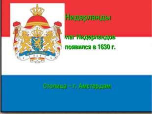 Нидерланды Флаг Нидерландов появился в 1630 г. Столица – г. Амстердам