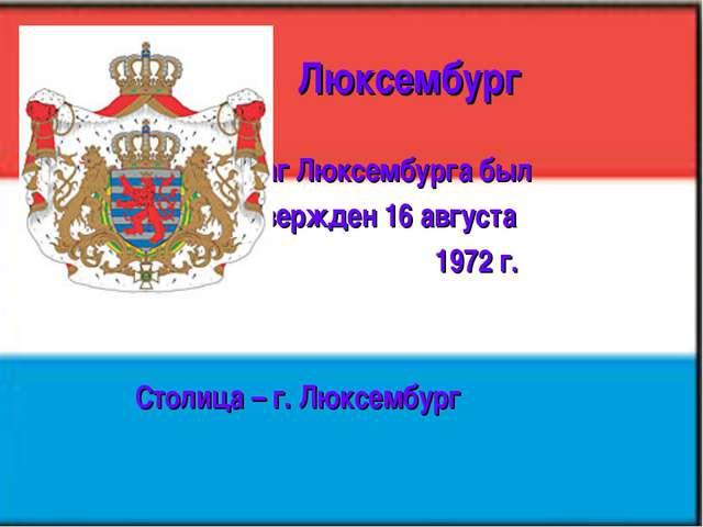 Люксембург Флаг Люксембурга был утвержден 16 августа 1972 г. Столица – г. Лю...