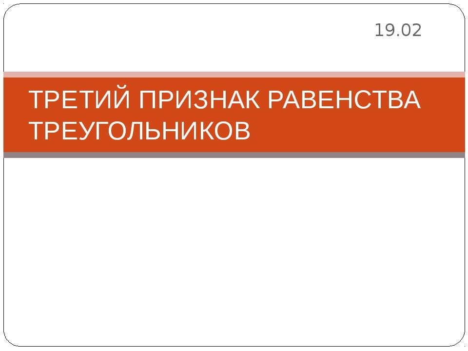 19.02 ТРЕТИЙ ПРИЗНАК РАВЕНСТВА ТРЕУГОЛЬНИКОВ