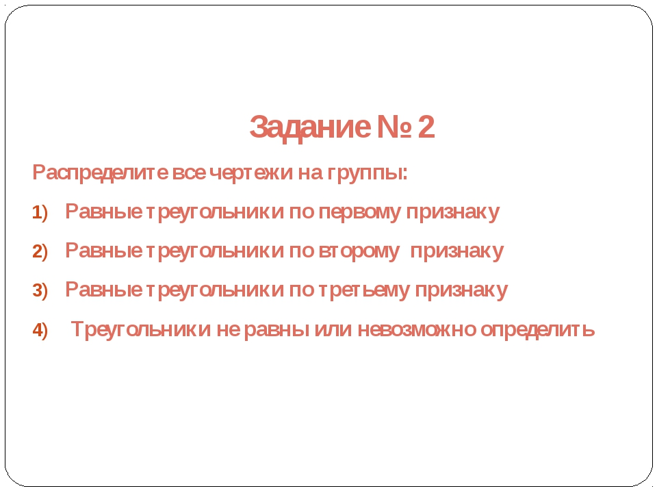 Задание № 2 Распределите все чертежи на группы: Равные треугольники по первом...