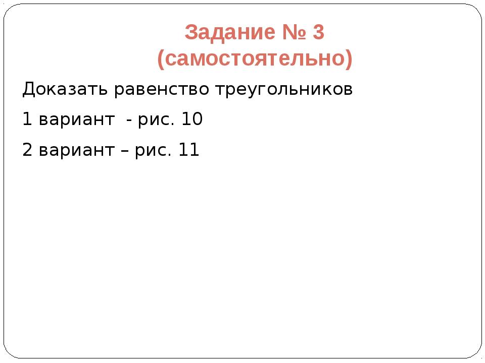 Задание № 3 (самостоятельно) Доказать равенство треугольников 1 вариант - рис...