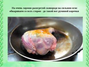 На очень хорошо разогретой сковороде на сильном огне обжариваем со всех стор