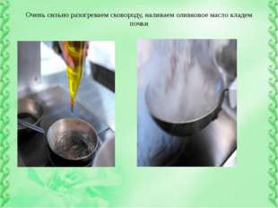 Очень сильно разогреваем сковороду, наливаем оливковое масло кладем почки