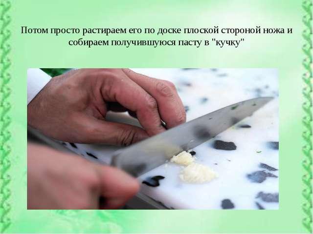 Потом просто растираем его по доске плоской стороной ножа и собираем получив...