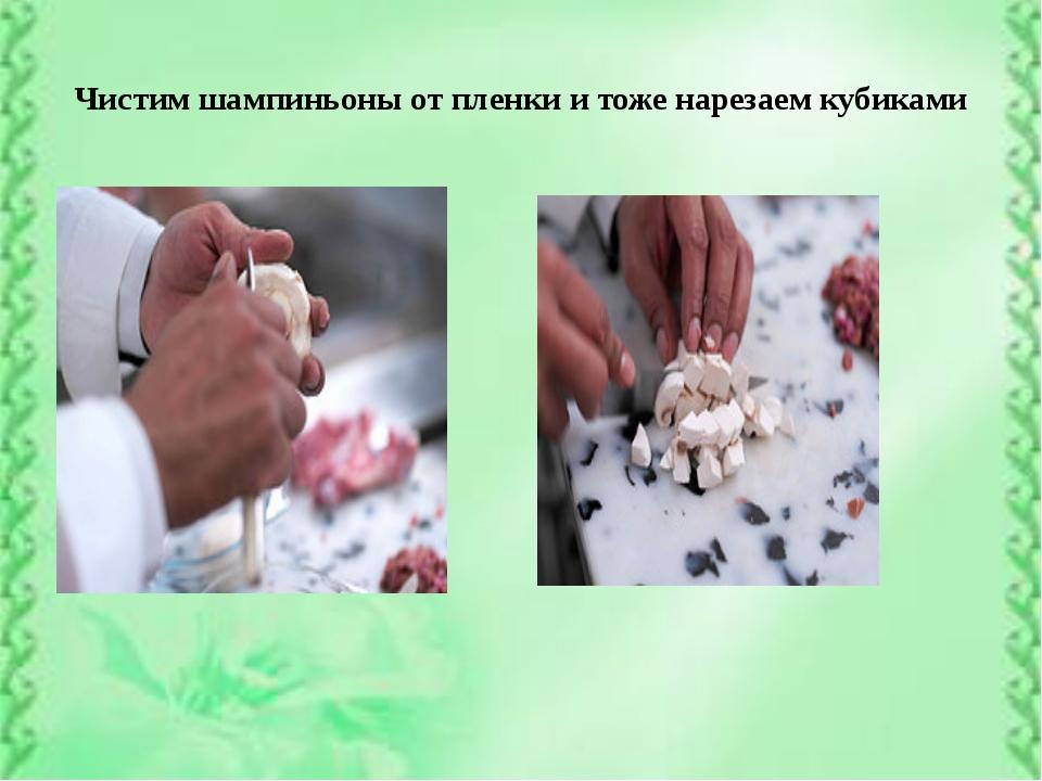 Чистим шампиньоны от пленки и тоже нарезаем кубиками