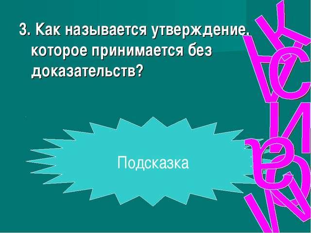 3. Как называется утверждение, которое принимается без доказательств? Подсказка