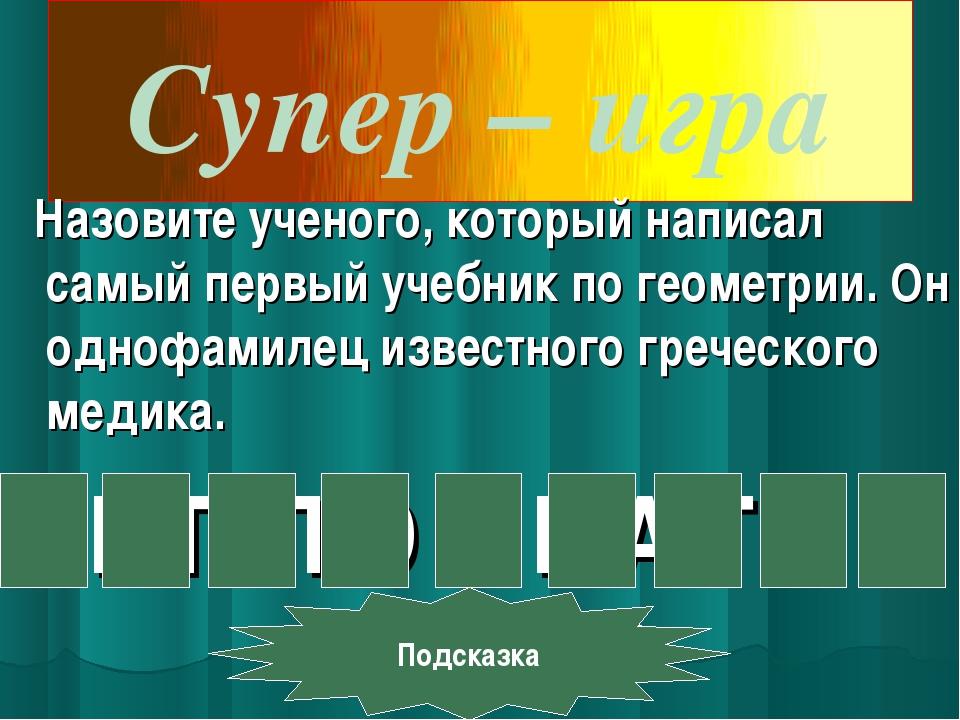 Супер–игра Назовите ученого, который написал самый первый учебник по геомет...