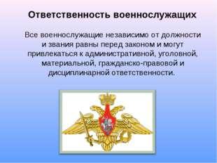 Ответственность военнослужащих Все военнослужащие независимо от должности и з