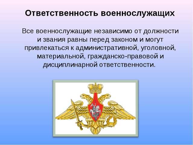 Ответственность военнослужащих Все военнослужащие независимо от должности и з...