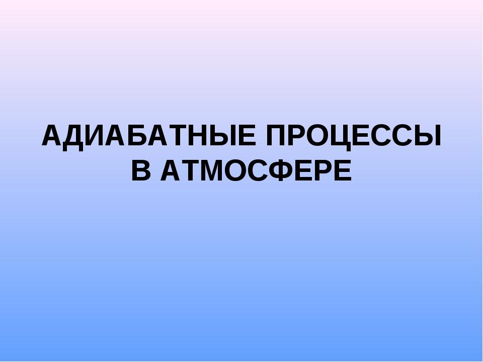 АДИАБАТНЫЕ ПРОЦЕССЫ В АТМОСФЕРЕ
