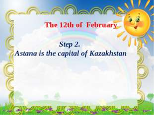 The 12th of February Step 2. Astana is the capital of Kazakhstan