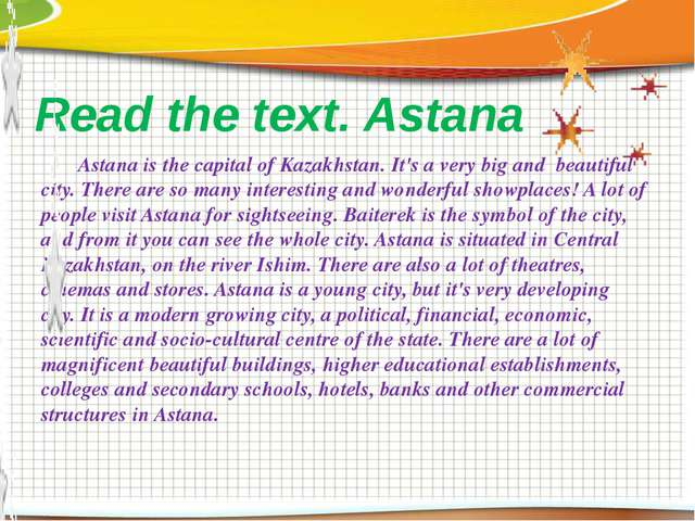 Read the text. Astana Astana is the capital of Kazakhstan. It's a very big an...