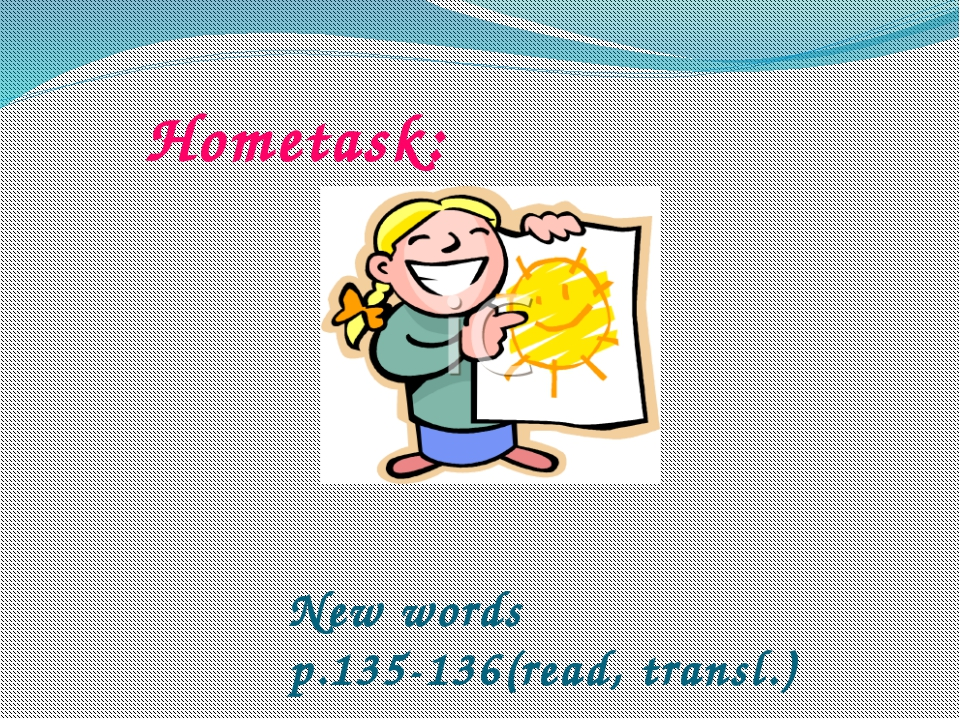 Hometask: New words p.135-136(read, transl.)