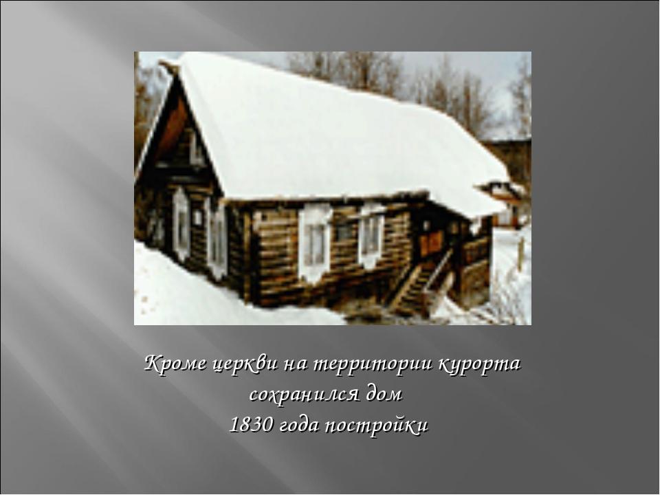 Кроме церкви на территории курорта сохранился дом 1830 года постройки
