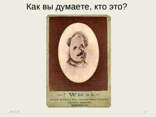 Как вы думаете, кто это? * *