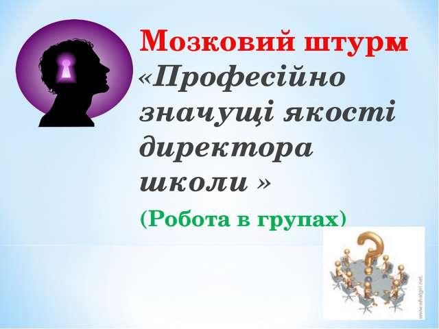 Мозковий штурм «Професійно значущі якості директора школи » (Робота в групах)